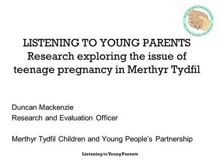 Listening to Young Parents LISTENING TO YOUNG PARENTS Research exploring the issue of teenage pregnancy in Merthyr Tydfil Duncan Mackenzie Research and.