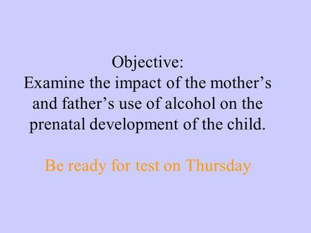 Objective: Examine the impact of the mother's and father's use of alcohol on the prenatal development of the child. Be ready for test on Thursday.