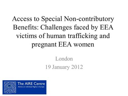 Access to Special Non-contributory Benefits: Challenges faced by EEA victims of human trafficking and pregnant EEA women London 19 January 2012.