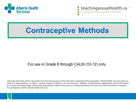 Contraceptive Methods Although reasonable efforts were made to confirm the accuracy of the information contained in this presentation, Alberta Health Services.