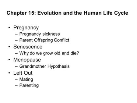 Chapter 15: Evolution and the Human Life Cycle Pregnancy –Pregnancy sickness –Parent Offspring Conflict Senescence –Why do we grow old and die? Menopause.