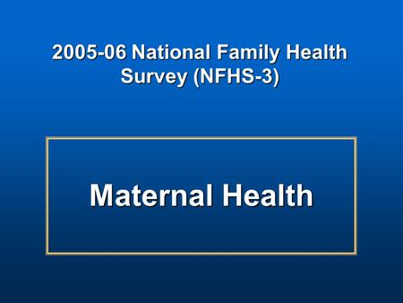 Maternal Health 2005-06 National Family Health Survey (NFHS-3)