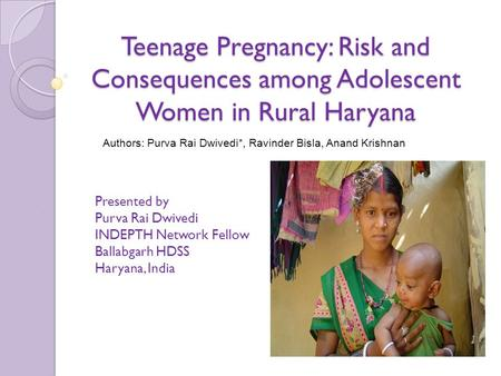 Teenage Pregnancy: Risk and Consequences among Adolescent Women in Rural Haryana Presented by Purva Rai Dwivedi INDEPTH Network Fellow Ballabgarh HDSS.