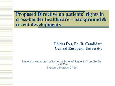 Proposed Directive on patients' rights in cross-border health care – background & recent developments Földes Éva, Ph. D. Candidate Central European University.