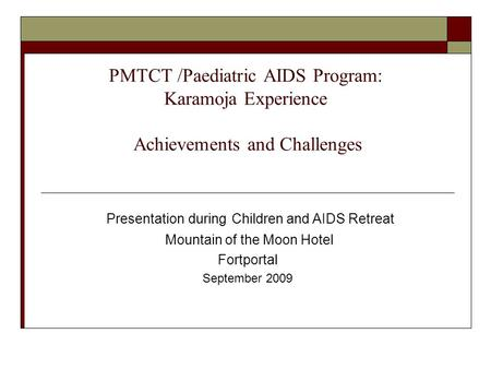 PMTCT /Paediatric AIDS Program: Karamoja Experience Achievements and Challenges Presentation during Children and AIDS Retreat Mountain of the Moon Hotel.
