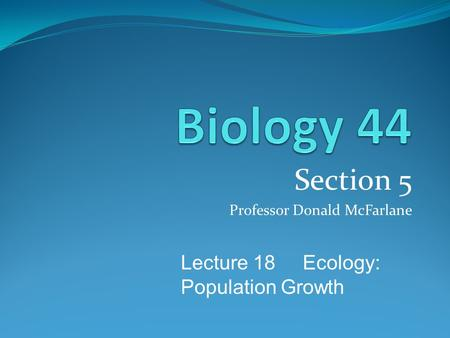 Section 5 Professor Donald McFarlane Lecture 18 Ecology: Population Growth.
