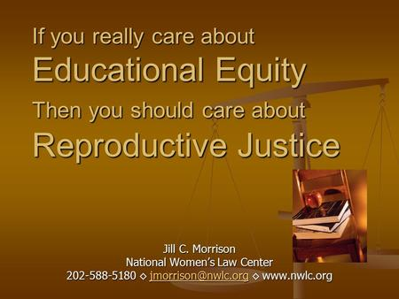 If you really care about Educational Equity Then you should care about Reproductive Justice Jill C. Morrison National Women's Law Center 202-588-5180 ◊
