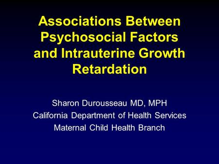 Associations Between Psychosocial Factors and Intrauterine Growth Retardation Sharon Durousseau MD, MPH California Department of Health Services Maternal.