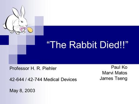 """The Rabbit Died!!"" Paul Ko Marvi Matos James Tseng Professor H. R. Piehler 42-644 / 42-744 Medical Devices May 8, 2003."