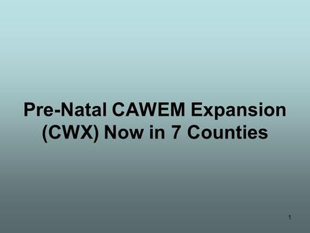 1 Pre-Natal CAWEM Expansion (CWX) Now in 7 Counties.