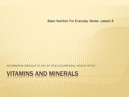 INFORMATION BROUGHT TO YOU BY JFHQ OCCUPATIONAL HEALTH OFFICE Basic Nutrition For Everyday Series- Lesson 8.
