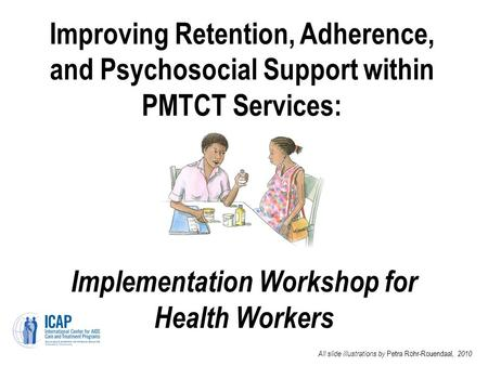 Improving Retention, Adherence, and Psychosocial Support within PMTCT Services: Implementation Workshop for Health Workers All slide illustrations by Petra.