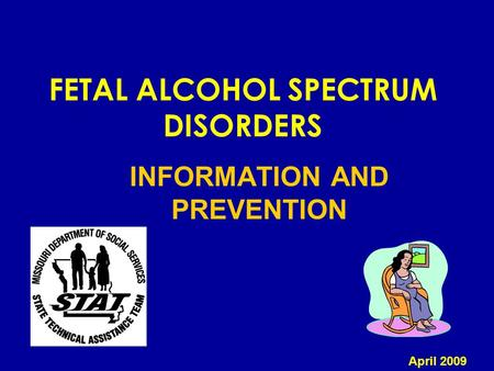 FETAL ALCOHOL SPECTRUM DISORDERS INFORMATION AND PREVENTION April 2009.