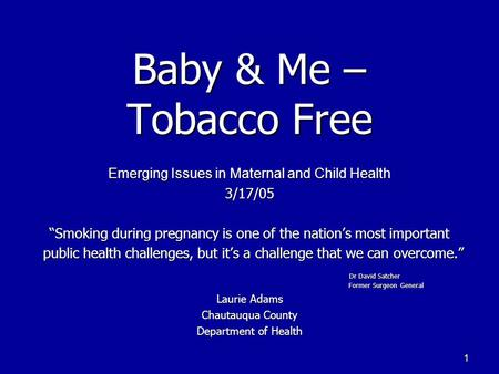 "1 Baby & Me – Tobacco Free Emerging Issues in Maternal and Child Health 3/17/05 ""Smoking during pregnancy is one of the nation's most important public."