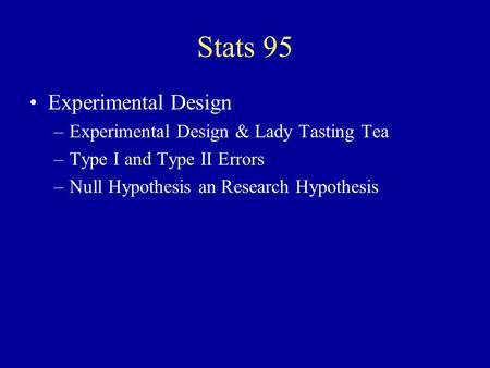Stats 95 Experimental Design –Experimental Design & Lady Tasting Tea –Type I and Type II Errors –Null Hypothesis an Research Hypothesis.