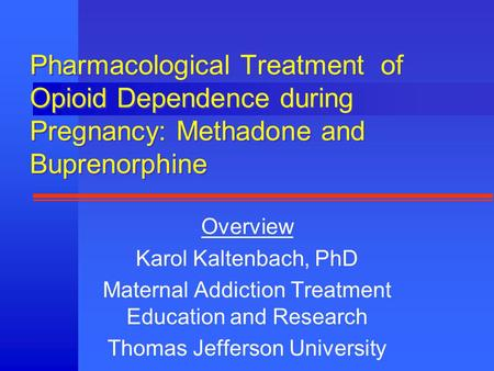 Pharmacological Treatment of Opioid Dependence during Pregnancy: Methadone and Buprenorphine Overview Karol Kaltenbach, PhD Maternal Addiction Treatment.