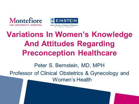 Variations In Women's Knowledge And Attitudes Regarding Preconception Healthcare Peter S. Bernstein, MD, MPH Professor of Clinical Obstetrics & Gynecology.