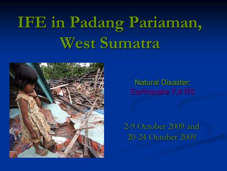 IFE in Padang Pariaman, West Sumatra 2-9 October 2009 and 20-24 October 2009 Natural Disaster: Earthquake 7,6 RS.