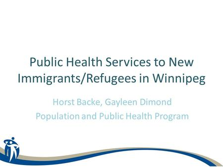 Horst Backe, Gayleen Dimond Population and Public Health Program Public Health Services to New Immigrants/Refugees in Winnipeg.