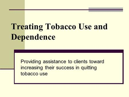 Treating Tobacco Use and Dependence Providing assistance to clients toward increasing their success in quitting tobacco use.