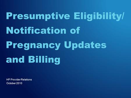 HP Provider Relations October 2010 Presumptive Eligibility/ Notification of Pregnancy Updates and Billing.