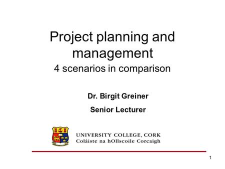 1 Project planning and management 4 scenarios in comparison Dr. Birgit Greiner Senior Lecturer.
