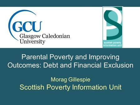 Parental Poverty and Improving Outcomes: Debt and Financial Exclusion Morag Gillespie Scottish Poverty Information Unit.