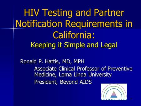 HIV Testing and Partner Notification Requirements in California: Keeping it Simple and Legal Ronald P. Hattis, MD, MPH Associate Clinical Professor of.