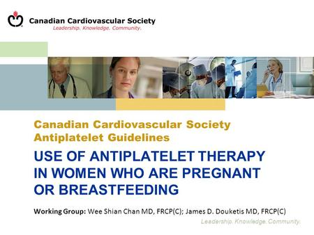 Leadership. Knowledge. Community. Canadian Cardiovascular Society Antiplatelet Guidelines USE OF ANTIPLATELET THERAPY IN WOMEN WHO ARE PREGNANT OR BREASTFEEDING.