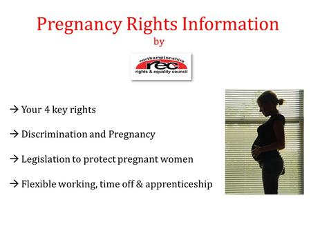 Pregnancy Rights Information by  Your 4 key rights  Discrimination and Pregnancy  Legislation to protect pregnant women  Flexible working, time off.