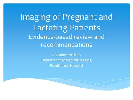 Imaging of Pregnant and Lactating Patients Evidence-based review and recommendations Dr. Robert Walter, Department of Medical Imaging Royal Inland Hospital.