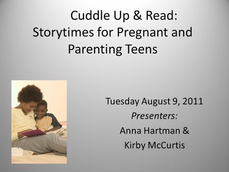 Cuddle Up & Read: Storytimes for Pregnant and Parenting Teens Tuesday August 9, 2011 Presenters: Anna Hartman & Kirby McCurtis.