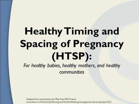 Healthy Timing and Spacing of Pregnancy (HTSP): For healthy babies, healthy mothers, and healthy communities Adapted from presentation by May Post, ESD.