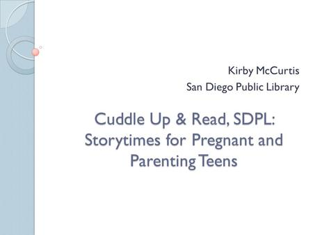 Cuddle Up & Read, SDPL: Storytimes for Pregnant and Parenting Teens Kirby McCurtis San Diego Public Library.
