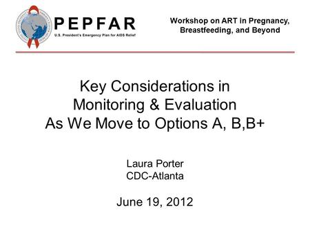 Key Considerations in Monitoring & Evaluation As We Move to Options A, B,B+ Laura Porter CDC-Atlanta June 19, 2012 Workshop on ART in Pregnancy, Breastfeeding,