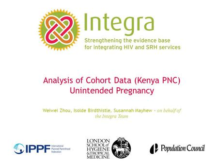 Analysis of Cohort Data (Kenya PNC) Unintended Pregnancy Weiwei Zhou, Isolde Birdthistle, Susannah Mayhew - on behalf of the Integra Team.