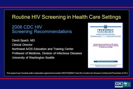 Routine HIV Screening in Health Care Settings David Spach, MD Clinical Director Northwest AIDS Education and Training Center Professor of Medicine, Division.