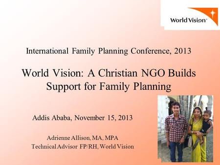 International Family Planning Conference, 2013 World Vision: A Christian NGO Builds Support for Family Planning Addis Ababa, November 15, 2013 Adrienne.