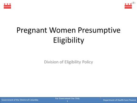 Government of the District of Columbia Department of Health Care Finance ‹#› For Government Use Only 1 Pregnant Women Presumptive Eligibility Division.