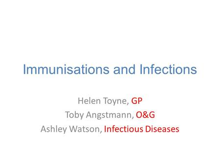 Immunisations and Infections Helen Toyne, GP Toby Angstmann, O&G Ashley Watson, Infectious Diseases.