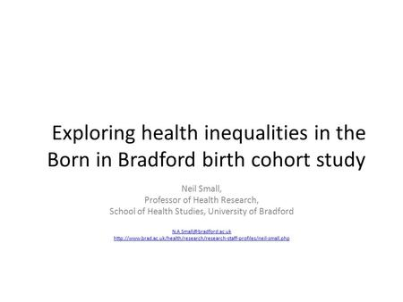 Exploring health inequalities in the Born in Bradford birth cohort study Neil Small, Professor of Health Research, School of Health Studies, University.