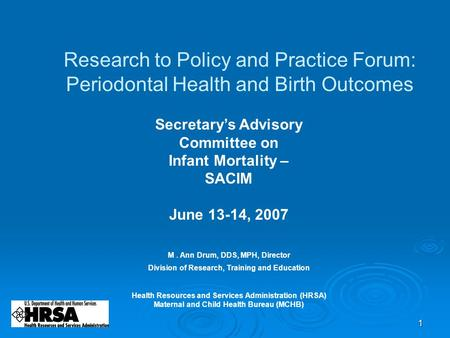1 Research to Policy and Practice Forum: Periodontal Health and Birth Outcomes M. Ann Drum, DDS, MPH, Director Division of Research, Training and Education.