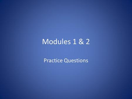Modules 1 & 2 Practice Questions.