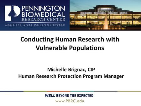 Conducting Human Research with Vulnerable Populations Michelle Brignac, CIP Human Research Protection Program Manager.