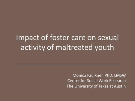 Impact of foster care on sexual activity of maltreated youth Monica Faulkner, PhD, LMSW Center for Social Work Research The University of Texas at Austin.