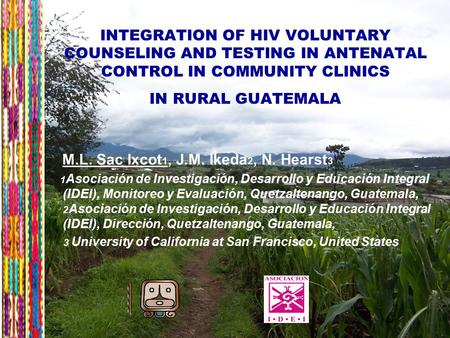 7 INTEGRATION OF HIV VOLUNTARY COUNSELING AND TESTING IN ANTENATAL CONTROL IN COMMUNITY CLINICS IN RURAL GUATEMALA M.L. Sac Ixcot 1, J.M. Ikeda 2, N. Hearst.