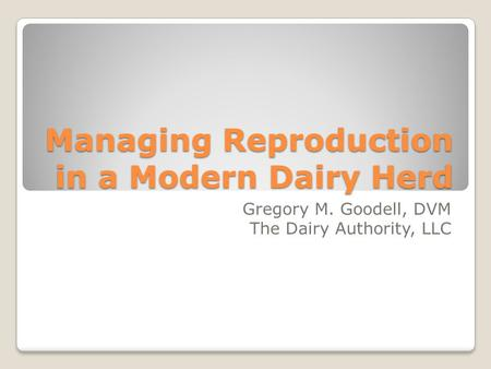 Managing Reproduction in a Modern Dairy Herd Gregory M. Goodell, DVM The Dairy Authority, LLC.