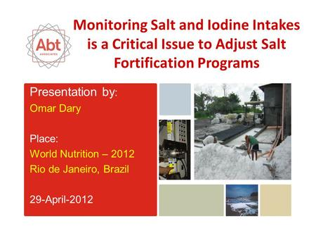 Presentation by : Omar Dary Place: World Nutrition – 2012 Rio de Janeiro, Brazil 29-April-2012 Monitoring Salt and Iodine Intakes is a Critical Issue to.