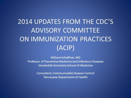 2014 UPDATES FROM THE CDC'S ADVISORY COMMITTEE ON IMMUNIZATION PRACTICES (ACIP) William Schaffner, MD Professor of Preventive Medicine and Infectious Diseases.