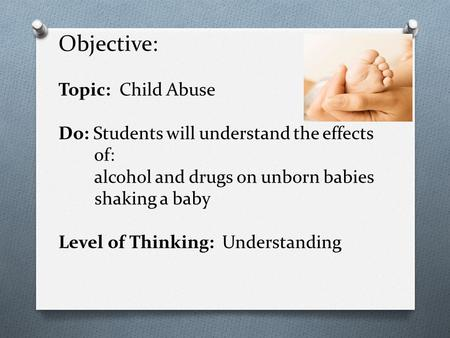 Objective: Topic: Child Abuse Do: Students will understand the effects of: alcohol and drugs on unborn babies shaking a baby Level of Thinking: Understanding.